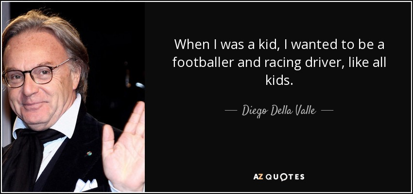 When I was a kid, I wanted to be a footballer and racing driver, like all kids. - Diego Della Valle