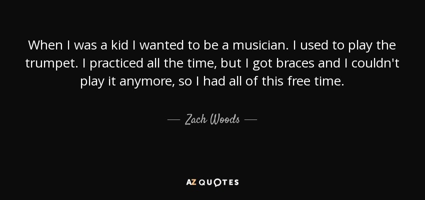 When I was a kid I wanted to be a musician. I used to play the trumpet. I practiced all the time, but I got braces and I couldn't play it anymore, so I had all of this free time. - Zach Woods
