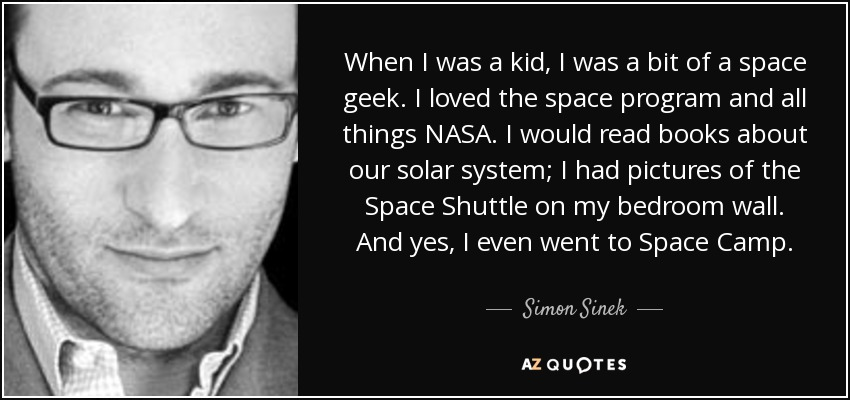 When I was a kid, I was a bit of a space geek. I loved the space program and all things NASA. I would read books about our solar system; I had pictures of the Space Shuttle on my bedroom wall. And yes, I even went to Space Camp. - Simon Sinek