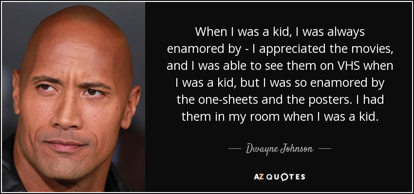 When I was a kid, I was always enamored by - I appreciated the movies, and I was able to see them on VHS when I was a kid, but I was so enamored by the one-sheets and the posters. I had them in my room when I was a kid. - Dwayne Johnson