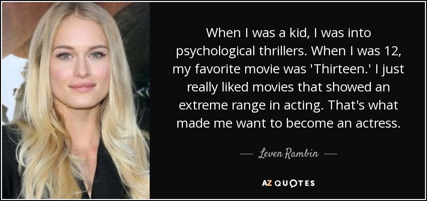 When I was a kid, I was into psychological thrillers. When I was 12, my favorite movie was 'Thirteen.' I just really liked movies that showed an extreme range in acting. That's what made me want to become an actress. - Leven Rambin