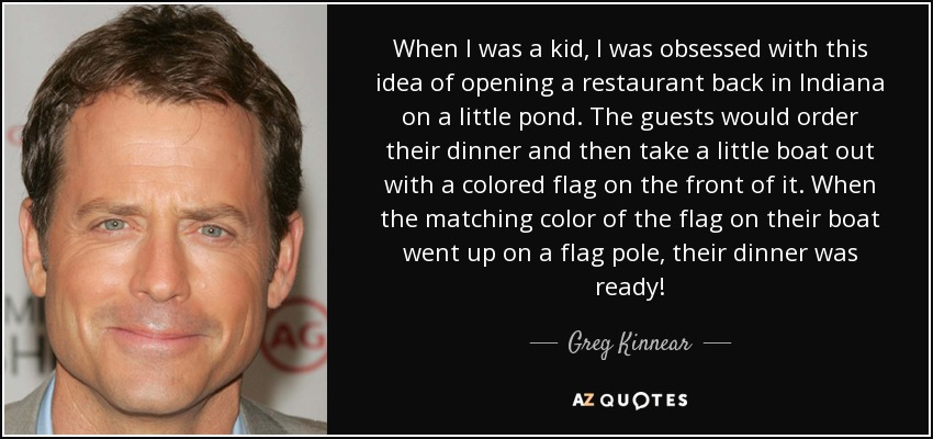 When I was a kid, I was obsessed with this idea of opening a restaurant back in Indiana on a little pond. The guests would order their dinner and then take a little boat out with a colored flag on the front of it. When the matching color of the flag on their boat went up on a flag pole, their dinner was ready! - Greg Kinnear