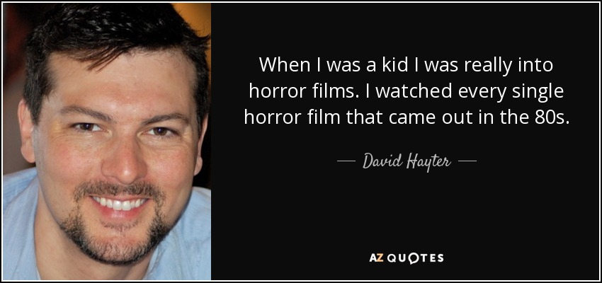 When I was a kid I was really into horror films. I watched every single horror film that came out in the 80s. - David Hayter