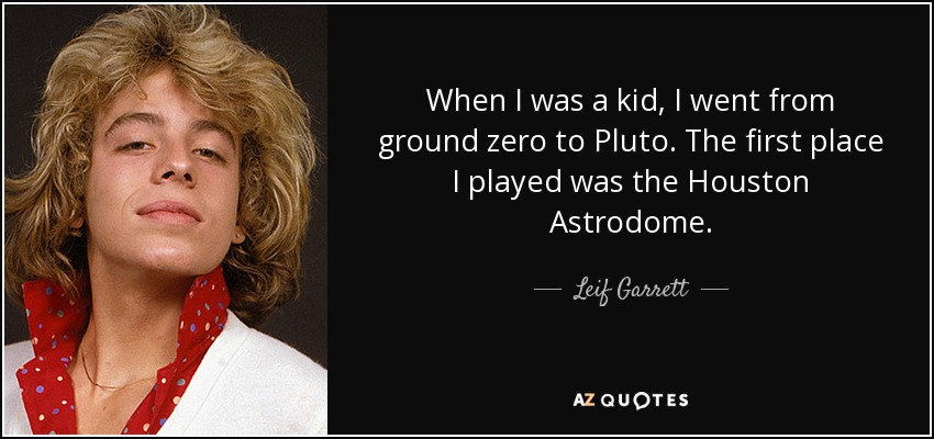 When I was a kid, I went from ground zero to Pluto. The first place I played was the Houston Astrodome. - Leif Garrett
