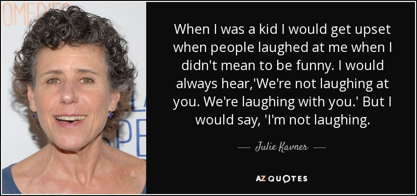 When I was a kid I would get upset when people laughed at me when I didn't mean to be funny. I would always hear,'We're not laughing at you. We're laughing with you.' But I would say, 'I'm not laughing. - Julie Kavner