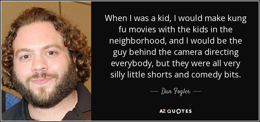 When I was a kid, I would make kung fu movies with the kids in the neighborhood, and I would be the guy behind the camera directing everybody, but they were all very silly little shorts and comedy bits. - Dan Fogler