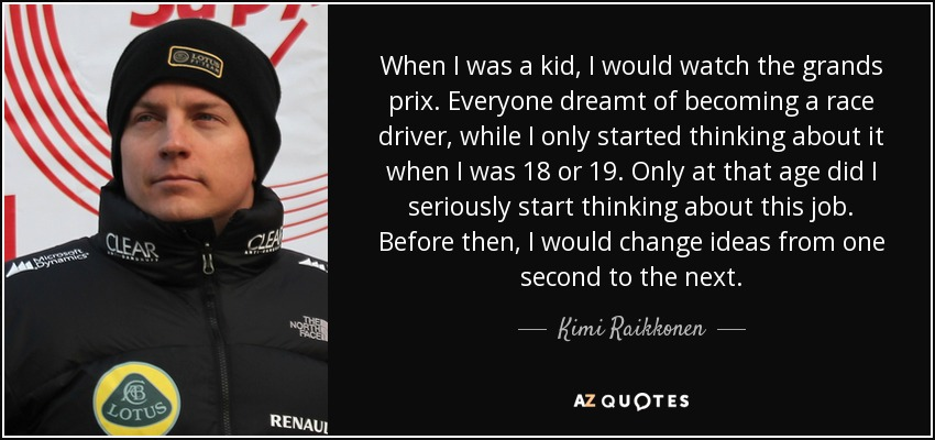 When I was a kid, I would watch the grands prix. Everyone dreamt of becoming a race driver, while I only started thinking about it when I was 18 or 19. Only at that age did I seriously start thinking about this job. Before then, I would change ideas from one second to the next. - Kimi Raikkonen