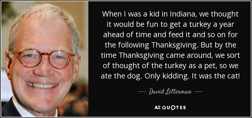 When I was a kid in Indiana, we thought it would be fun to get a turkey a year ahead of time and feed it and so on for the following Thanksgiving. But by the time Thanksgiving came around, we sort of thought of the turkey as a pet, so we ate the dog. Only kidding. It was the cat! - David Letterman