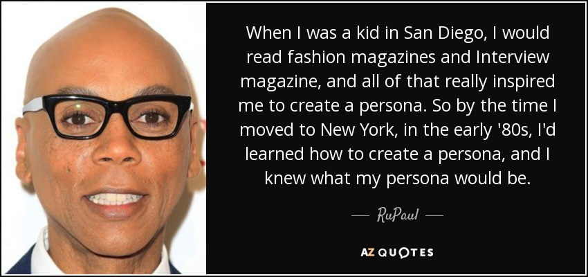 When I was a kid in San Diego, I would read fashion magazines and Interview magazine, and all of that really inspired me to create a persona. So by the time I moved to New York, in the early '80s, I'd learned how to create a persona, and I knew what my persona would be. - RuPaul