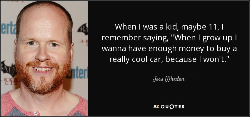When I was a kid, maybe 11, I remember saying, 'When I grow up I wanna have enough money to buy a really cool car, because I won't.' - Joss Whedon