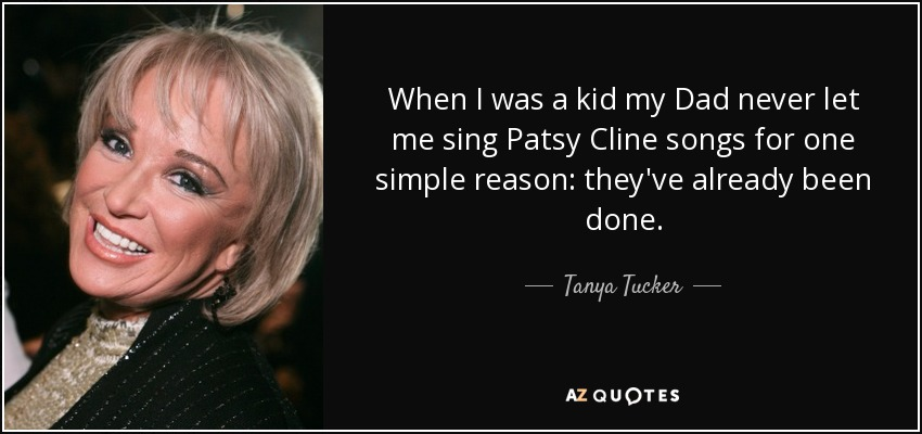 When I was a kid my Dad never let me sing Patsy Cline songs for one simple reason: they've already been done. - Tanya Tucker