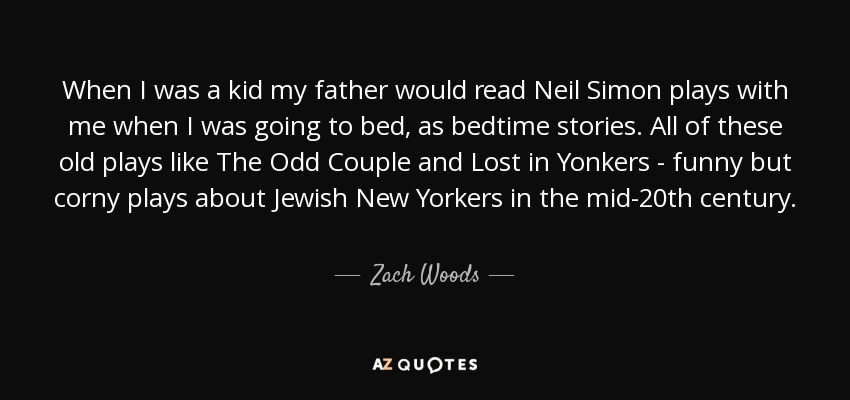 When I was a kid my father would read Neil Simon plays with me when I was going to bed, as bedtime stories. All of these old plays like The Odd Couple and Lost in Yonkers - funny but corny plays about Jewish New Yorkers in the mid-20th century. - Zach Woods