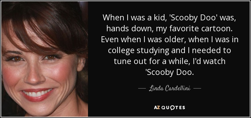 When I was a kid, 'Scooby Doo' was, hands down, my favorite cartoon. Even when I was older, when I was in college studying and I needed to tune out for a while, I'd watch 'Scooby Doo. - Linda Cardellini