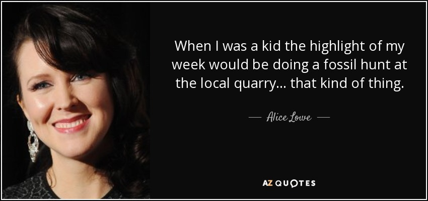 When I was a kid the highlight of my week would be doing a fossil hunt at the local quarry... that kind of thing. - Alice Lowe