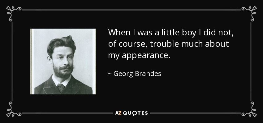 When I was a little boy I did not, of course, trouble much about my appearance. - Georg Brandes