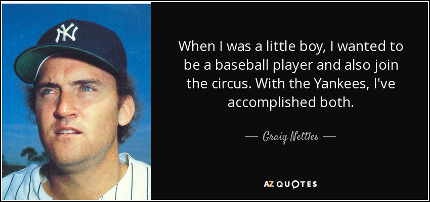 When I was a little boy, I wanted to be a baseball player and also join the circus. With the Yankees, I've accomplished both. - Graig Nettles