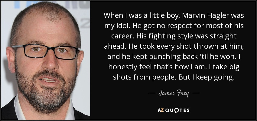 When I was a little boy, Marvin Hagler was my idol. He got no respect for most of his career. His fighting style was straight ahead. He took every shot thrown at him, and he kept punching back 'til he won. I honestly feel that's how I am. I take big shots from people. But I keep going. - James Frey