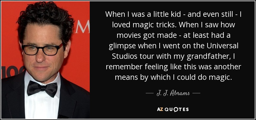 When I was a little kid - and even still - I loved magic tricks. When I saw how movies got made - at least had a glimpse when I went on the Universal Studios tour with my grandfather, I remember feeling like this was another means by which I could do magic. - J. J. Abrams