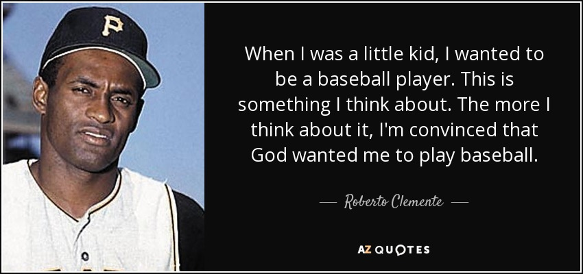 When I was a little kid, I wanted to be a baseball player. This is something I think about. The more I think about it, I'm convinced that God wanted me to play baseball. - Roberto Clemente