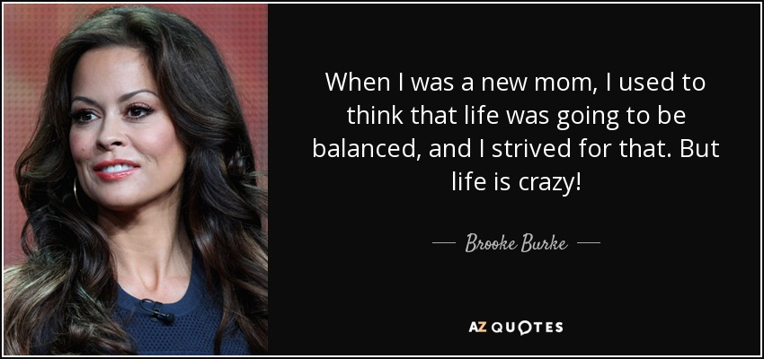 When I was a new mom, I used to think that life was going to be balanced, and I strived for that. But life is crazy! - Brooke Burke