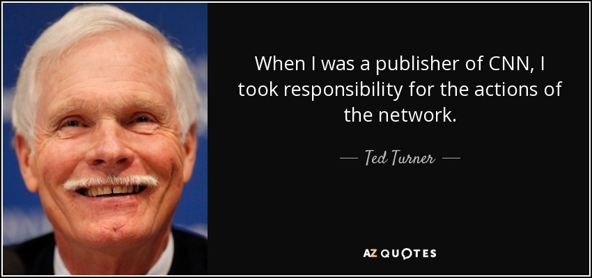 When I was a publisher of CNN, I took responsibility for the actions of the network. - Ted Turner