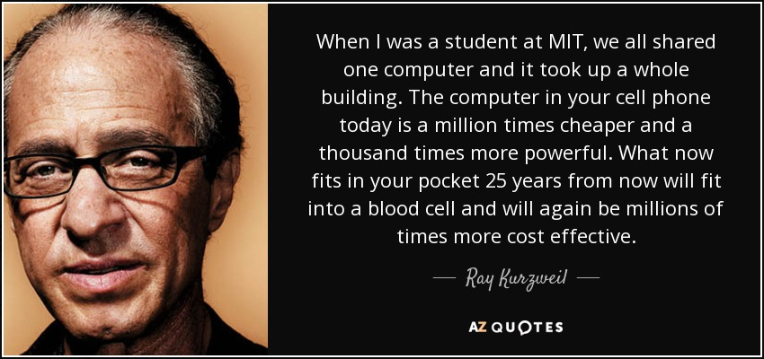 When I was a student at MIT, we all shared one computer and it took up a whole building. The computer in your cell phone today is a million times cheaper and a thousand times more powerful. What now fits in your pocket 25 years from now will fit into a blood cell and will again be millions of times more cost effective. - Ray Kurzweil
