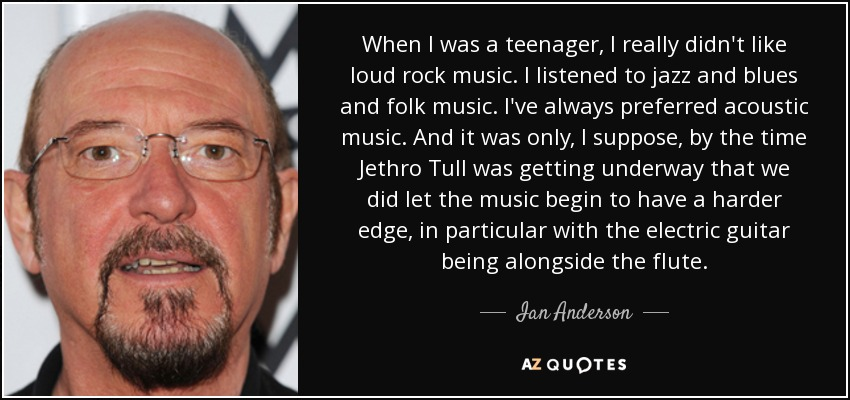 When I was a teenager, I really didn't like loud rock music. I listened to jazz and blues and folk music. I've always preferred acoustic music. And it was only, I suppose, by the time Jethro Tull was getting underway that we did let the music begin to have a harder edge, in particular with the electric guitar being alongside the flute. - Ian Anderson