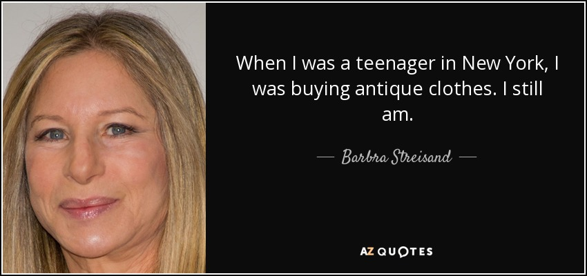When I was a teenager in New York, I was buying antique clothes. I still am. - Barbra Streisand