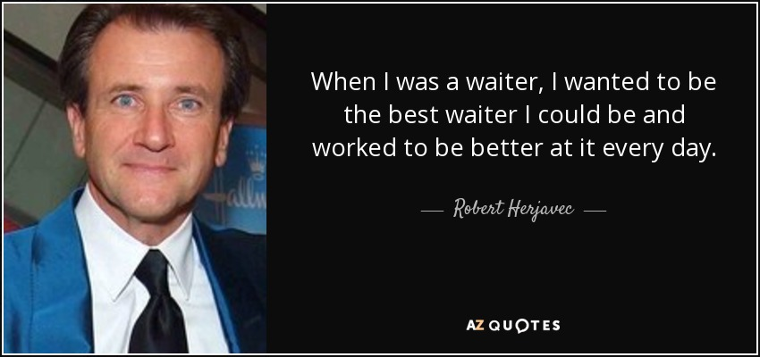 When I was a waiter, I wanted to be the best waiter I could be and worked to be better at it every day. - Robert Herjavec