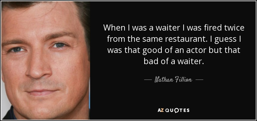 When I was a waiter I was fired twice from the same restaurant. I guess I was that good of an actor but that bad of a waiter. - Nathan Fillion