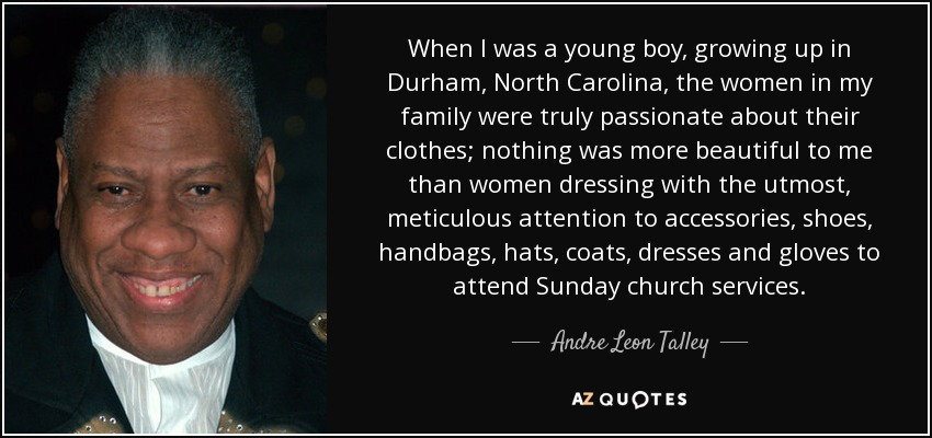 When I was a young boy, growing up in Durham, North Carolina, the women in my family were truly passionate about their clothes; nothing was more beautiful to me than women dressing with the utmost, meticulous attention to accessories, shoes, handbags, hats, coats, dresses and gloves to attend Sunday church services. - Andre Leon Talley