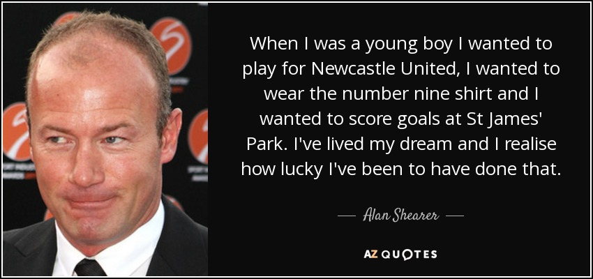 When I was a young boy I wanted to play for Newcastle United, I wanted to wear the number nine shirt and I wanted to score goals at St James' Park. I've lived my dream and I realise how lucky I've been to have done that. - Alan Shearer