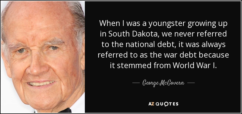 When I was a youngster growing up in South Dakota, we never referred to the national debt, it was always referred to as the war debt because it stemmed from World War I. - George McGovern