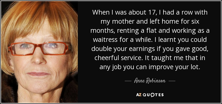 When I was about 17, I had a row with my mother and left home for six months, renting a flat and working as a waitress for a while. I learnt you could double your earnings if you gave good, cheerful service. It taught me that in any job you can improve your lot. - Anne Robinson