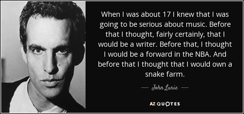 When I was about 17 I knew that I was going to be serious about music. Before that I thought, fairly certainly, that I would be a writer. Before that, I thought I would be a forward in the NBA. And before that I thought that I would own a snake farm. - John Lurie