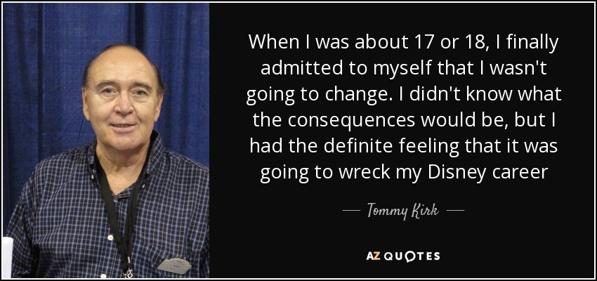 When I was about 17 or 18, I finally admitted to myself that I wasn't going to change. I didn't know what the consequences would be, but I had the definite feeling that it was going to wreck my Disney career - Tommy Kirk