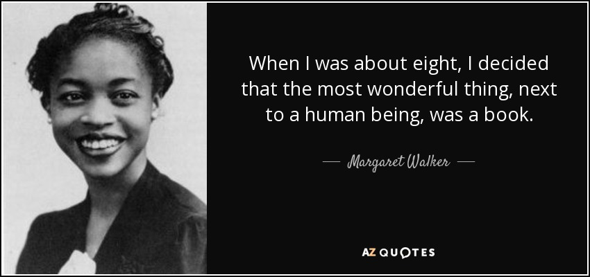 When I was about eight, I decided that the most wonderful thing, next to a human being, was a book. - Margaret Walker