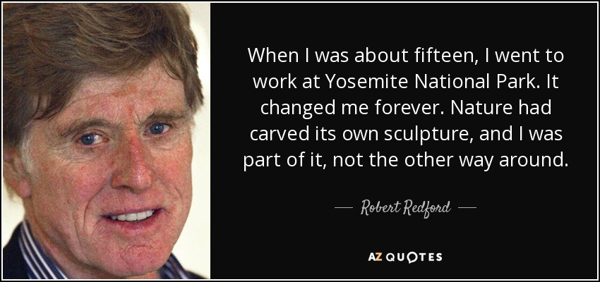 When I was about fifteen, I went to work at Yosemite National Park. It changed me forever. Nature had carved its own sculpture, and I was part of it, not the other way around. - Robert Redford