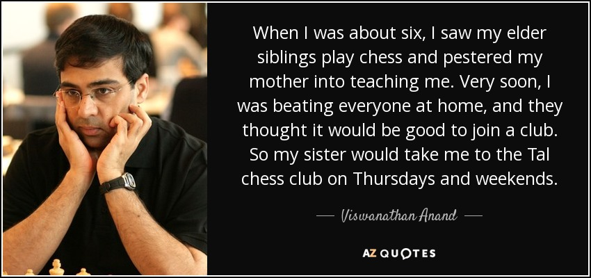 When I was about six, I saw my elder siblings play chess and pestered my mother into teaching me. Very soon, I was beating everyone at home, and they thought it would be good to join a club. So my sister would take me to the Tal chess club on Thursdays and weekends. - Viswanathan Anand