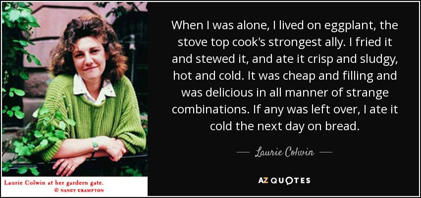 When I was alone, I lived on eggplant, the stove top cook's strongest ally. I fried it and stewed it, and ate it crisp and sludgy, hot and cold. It was cheap and filling and was delicious in all manner of strange combinations. If any was left over, I ate it cold the next day on bread. - Laurie Colwin