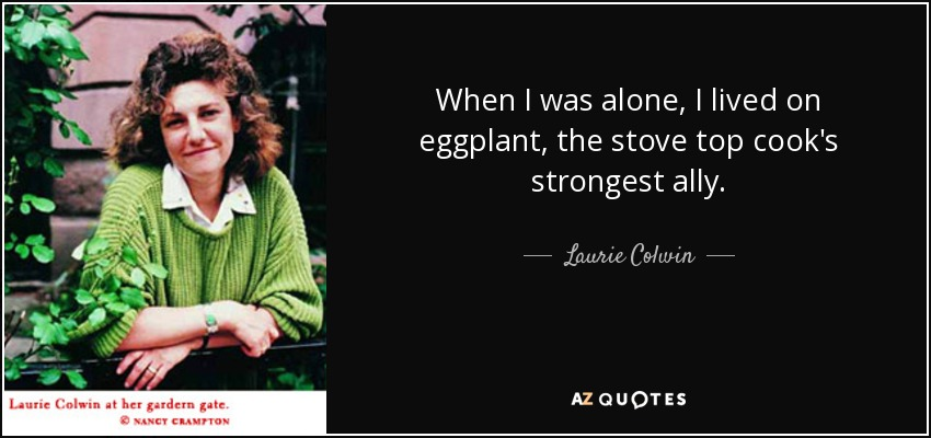 When I was alone, I lived on eggplant, the stove top cook's strongest ally. - Laurie Colwin