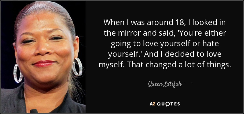 When I was around 18, I looked in the mirror and said, 'You're either going to love yourself or hate yourself.' And I decided to love myself. That changed a lot of things. - Queen Latifah