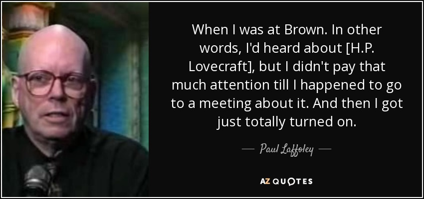 When I was at Brown. In other words, I'd heard about [H.P. Lovecraft], but I didn't pay that much attention till I happened to go to a meeting about it. And then I got just totally turned on. - Paul Laffoley