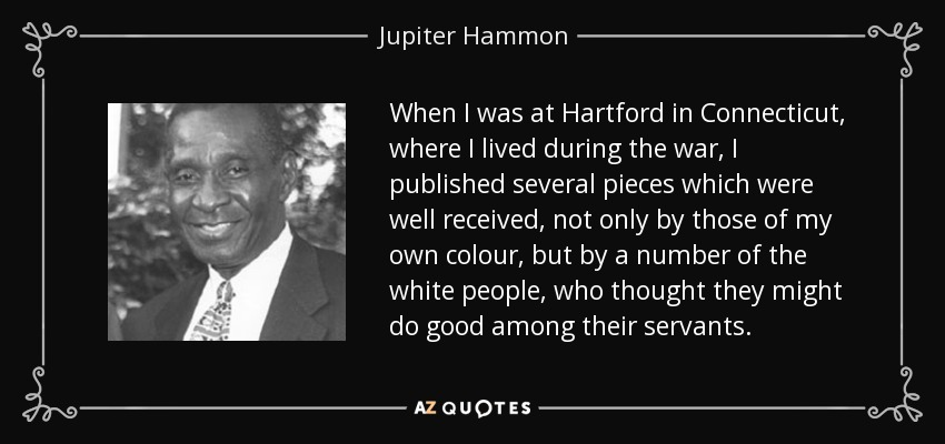 When I was at Hartford in Connecticut, where I lived during the war, I published several pieces which were well received, not only by those of my own colour, but by a number of the white people, who thought they might do good among their servants. - Jupiter Hammon