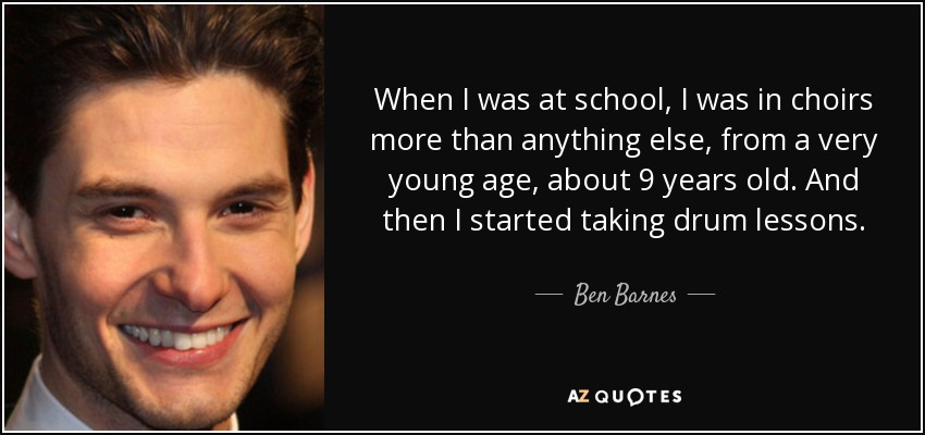 When I was at school, I was in choirs more than anything else, from a very young age, about 9 years old. And then I started taking drum lessons. - Ben Barnes
