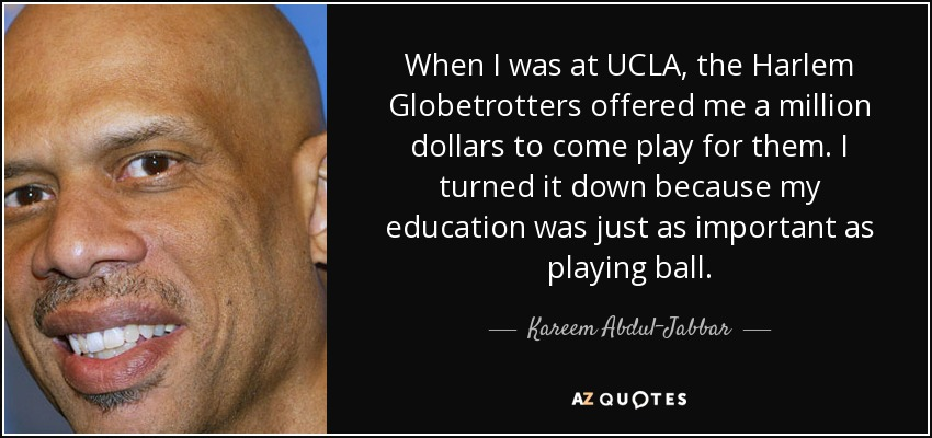 When I was at UCLA, the Harlem Globetrotters offered me a million dollars to come play for them. I turned it down because my education was just as important as playing ball. - Kareem Abdul-Jabbar