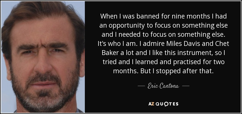 When I was banned for nine months I had an opportunity to focus on something else and I needed to focus on something else. It's who I am. I admire Miles Davis and Chet Baker a lot and I like this instrument, so I tried and I learned and practised for two months. But I stopped after that. - Eric Cantona