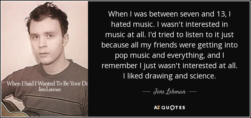 When I was between seven and 13, I hated music. I wasn't interested in music at all. I'd tried to listen to it just because all my friends were getting into pop music and everything, and I remember I just wasn't interested at all. I liked drawing and science. - Jens Lekman
