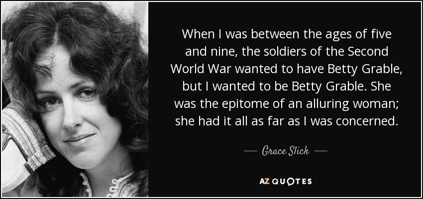 When I was between the ages of five and nine, the soldiers of the Second World War wanted to have Betty Grable, but I wanted to be Betty Grable. She was the epitome of an alluring woman; she had it all as far as I was concerned. - Grace Slick