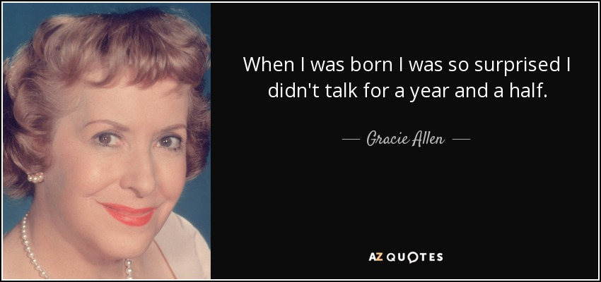 When I was born I was so surprised I didn't talk for a year and a half. - Gracie Allen